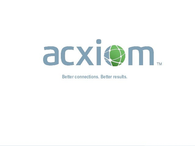 © 2013 Acxiom Corporation. All Rights Reserved. © 2013 Acxiom Corporation. All Rights Reserved. bb 1 Better connections. B...
