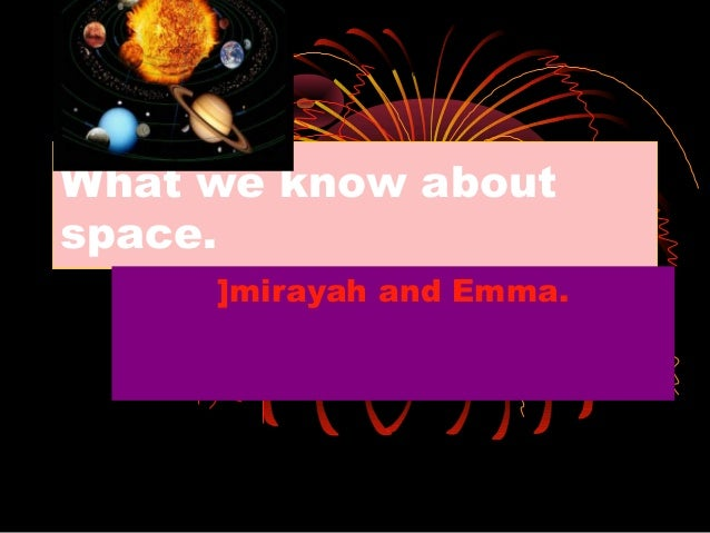 What we know about space. ]mirayah and Emma.