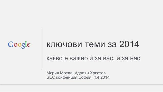 ключови теми за 2014 какво е важно и за вас, и за нас Мария Моева, Адриян Христов SEO конфенция София, 4.4.2014