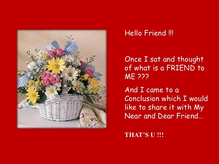 Hello Friend !!!Once I sat and thoughtof what is a FRIEND toME ???And I came to aConclusion which I wouldlike to share it ...