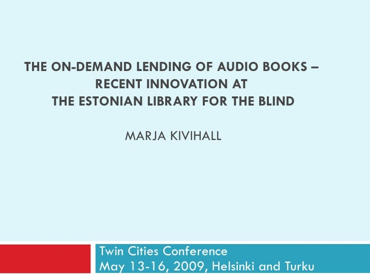 THE ON-DEMAND LENDING OF AUDIO BOOKS   –  RECENT INNOVATION AT  THE ESTONIAN LIBRARY FOR THE BLIND MARJA KIVIHALL Twin Cit...
