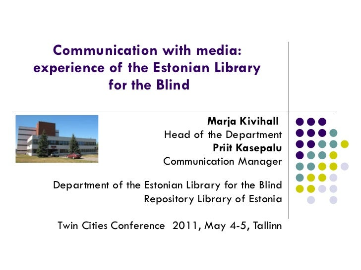 Communication with media:  experience of the Estonian Library  for the Blind Marja Kivihall  Head of the Department Priit ...