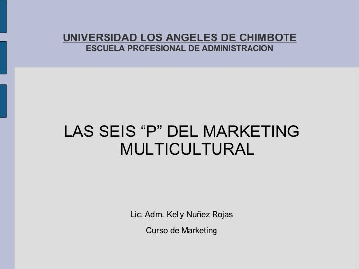 """UNIVERSIDAD LOS ANGELES DE CHIMBOTE ESCUELA PROFESIONAL DE ADMINISTRACION <ul>LAS SEIS """"P"""" DEL MARKETING MULTICULTURAL Lic..."""