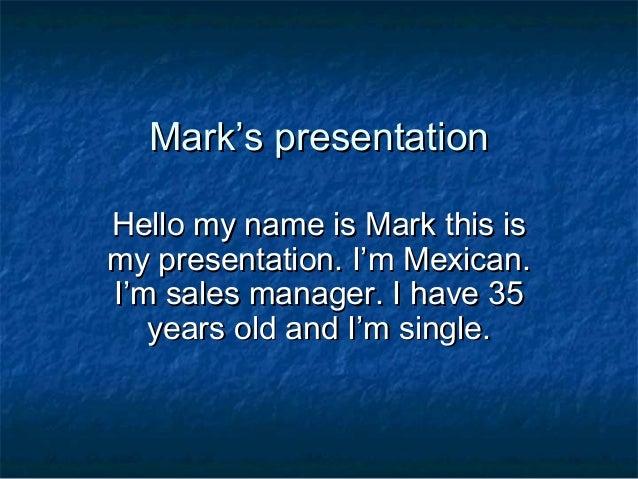 Mark's presentationMark's presentation Hello my name is Mark this isHello my name is Mark this is my presentation. I'm Mex...