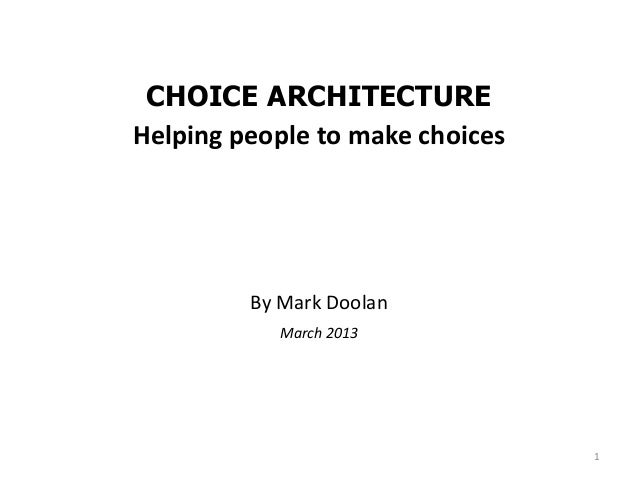 CHOICE ARCHITECTUREHelping people to make choices         By Mark Doolan            March 2013                            ...