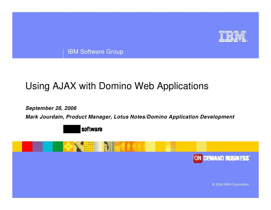 ®                   IBM Software Group     Using AJAX with Domino Web Applications  September 28, 2006 Mark Jourdain, Prod...