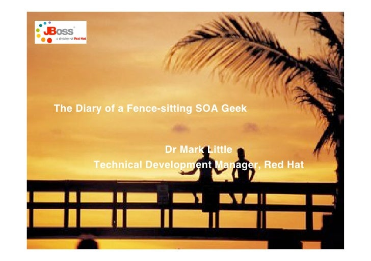 The Diary of a Fence-sitting SOA Geek                       Dr Mark Little        Technical Development Manager, Red Hat