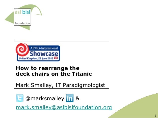 How to rearrange thedeck chairs on the TitanicMark Smalley, IT Paradigmologist   @marksmalley      &mark.smalley@aslbislfo...