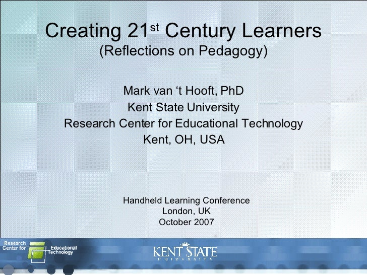 Creating 21 st  Century Learners (Reflections on Pedagogy) Mark van 't Hooft, PhD Kent State University Research Center fo...