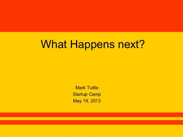 What Happens next?Mark TuttleStartup CampMay 19, 2013