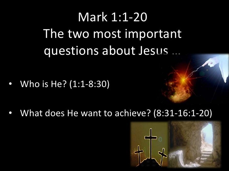 Mark 1:1-20       The two most important       questions about Jesus …• Who is He? (1:1-8:30)• What does He want to achiev...