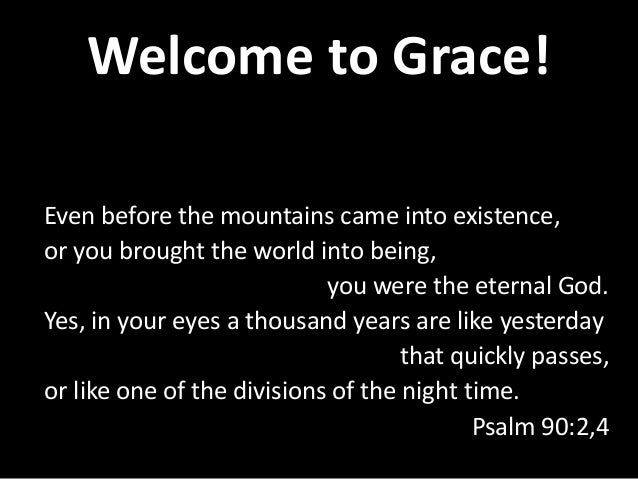 Welcome to Grace! Even before the mountains came into existence, or you brought the world into being, you were the eternal...