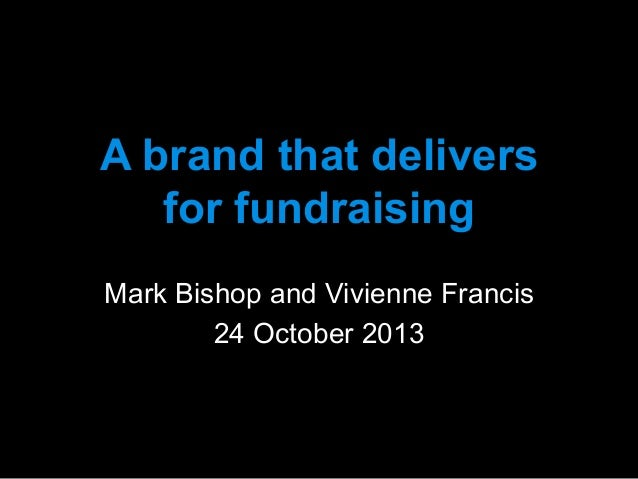 A brand that delivers for fundraising 	    Mark Bishop and Vivienne Francis 24 October 2013