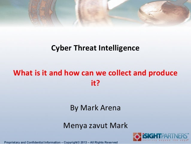 Cyber Threat Intelligence What is it and how can we collect and produce it? By Mark Arena Menya zavut Mark Proprietary and...