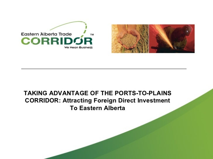 TAKING ADVANTAGE OF THE PORTS-TO-PLAINSCORRIDOR: Attracting Foreign Direct Investment            To Eastern Alberta