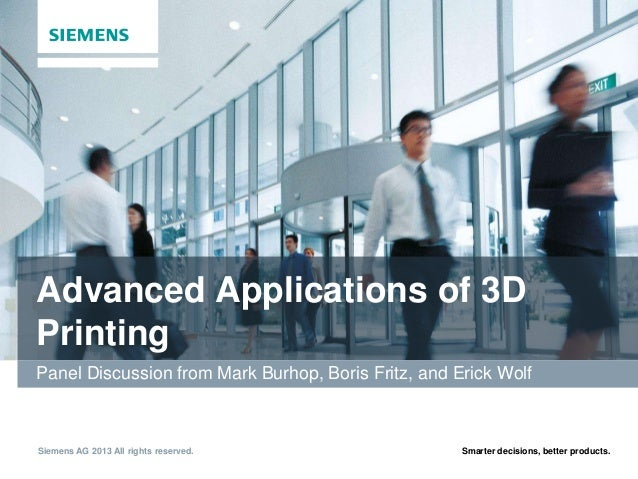 Advanced Applications of 3D Printing Panel Discussion from Mark Burhop, Boris Fritz, and Erick Wolf  Siemens AG 2013 All r...