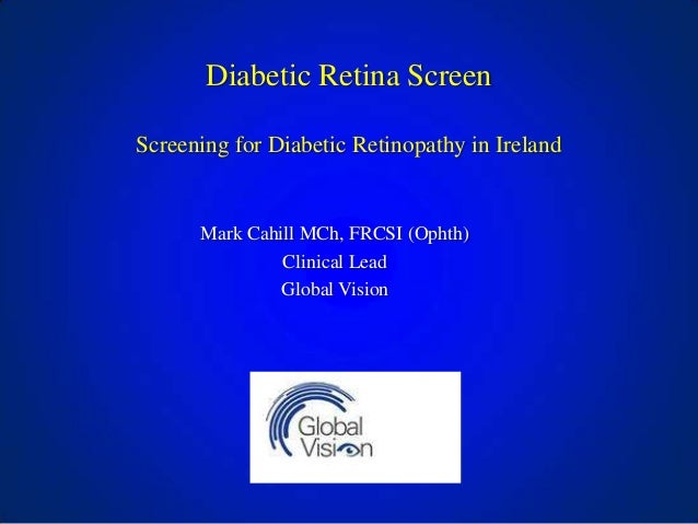 Diabetic Retina Screen Screening for Diabetic Retinopathy in Ireland  Mark Cahill MCh, FRCSI (Ophth) Clinical Lead Global ...