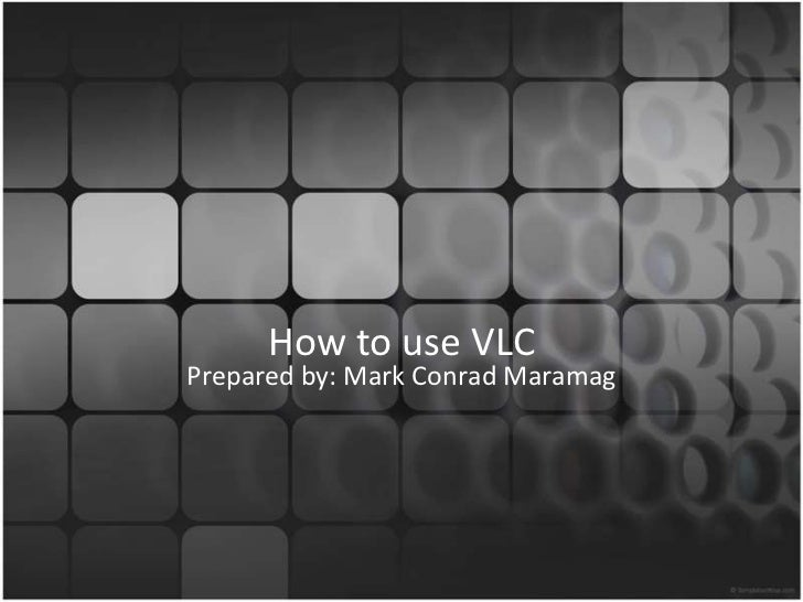 How to use VLC<br />Prepared by: Mark Conrad Maramag<br />