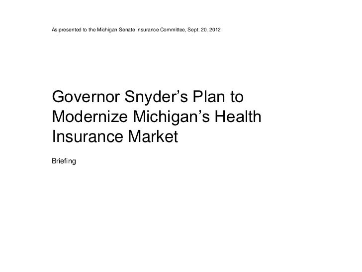 As presented to the Michigan Senate Insurance Committee, Sept. 20, 2012Governor Snyder's Plan toModernize Michigan's Healt...