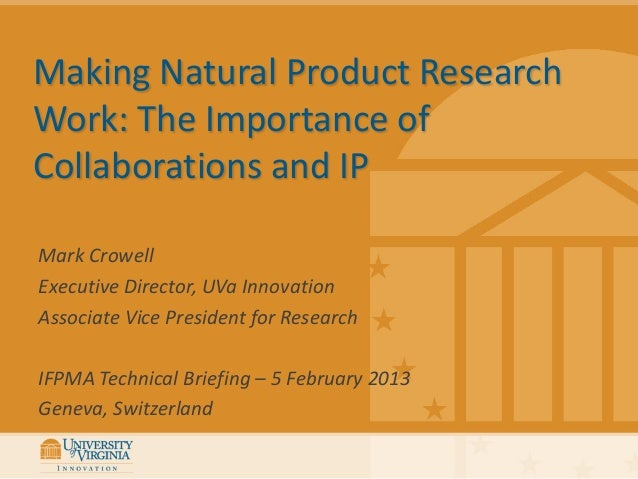 Making Natural Product ResearchWork: The Importance ofCollaborations and IPMark CrowellExecutive Director, UVa InnovationA...