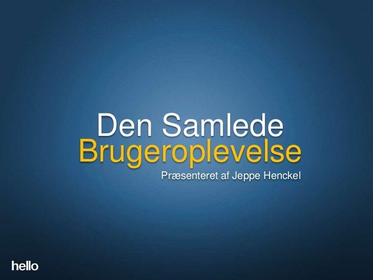 Den SamledeDen Samlede Brugeroplevelse     Brugeroplevelse           Præsenteret af Jeppe Henckel