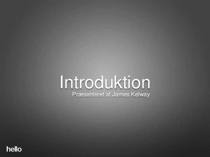 IntroductionIntroduktion Præsenteret af James Kelway