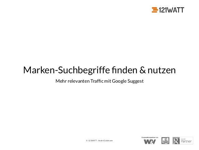 © 121WATT - André Goldmann Marken-Suchbegriffe finden & nutzen Mehr relevanten Traffic mit Google Suggest