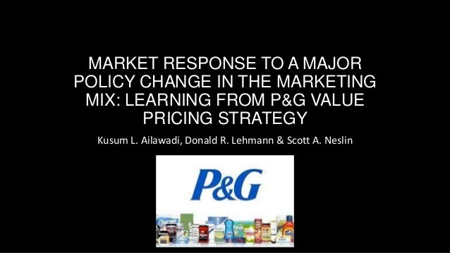 MARKET RESPONSE TO A MAJOR POLICY CHANGE IN THE MARKETING MIX: LEARNING FROM P&G VALUE PRICING STRATEGY Kusum L. Ailawadi,...