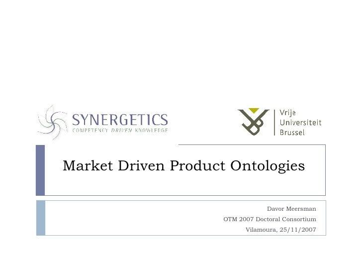 Market Driven Product Ontologies Davor Meersman OTM 2007 Doctoral Consortium Vilamoura, 25/11/2007