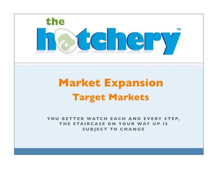 Market Expansion             Target Markets  Y O U B E T T E R WATC H E A C H A N D E V E R Y S T E P,      T H E S TA I R...