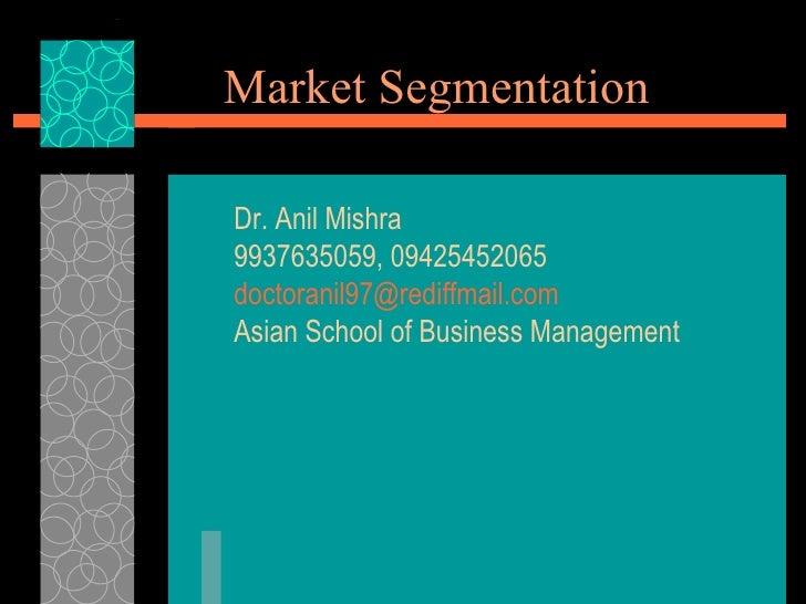 Market Segmentation Dr. Anil Mishra 9937635059, 09425452065 [email_address] Asian School of Business Management