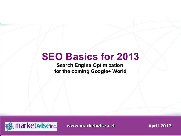 www.marketwise.netwww.marketwise.net April 2013April 2013SEO Basics for 2013Search Engine Optimizationfor the coming Googl...