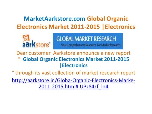 MarketAarkstore.com Global Organic  Electronics Market 2011-2015 |Electronics   Dear customer Aarkstore announce a new rep...