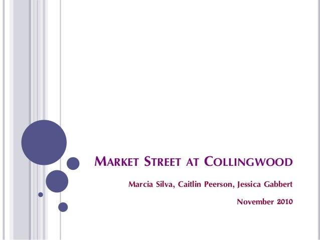MARKET STREET AT COLLINGWOOD Marcia Silva, Caitlin Peerson, Jessica Gabbert November 2010
