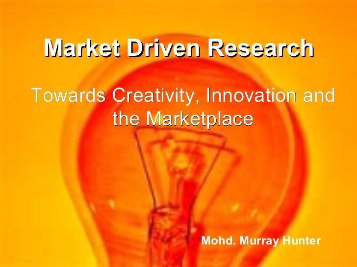 Market Driven Research Towards Creativity, Innovation and the Marketplace Mohd. Murray Hunter