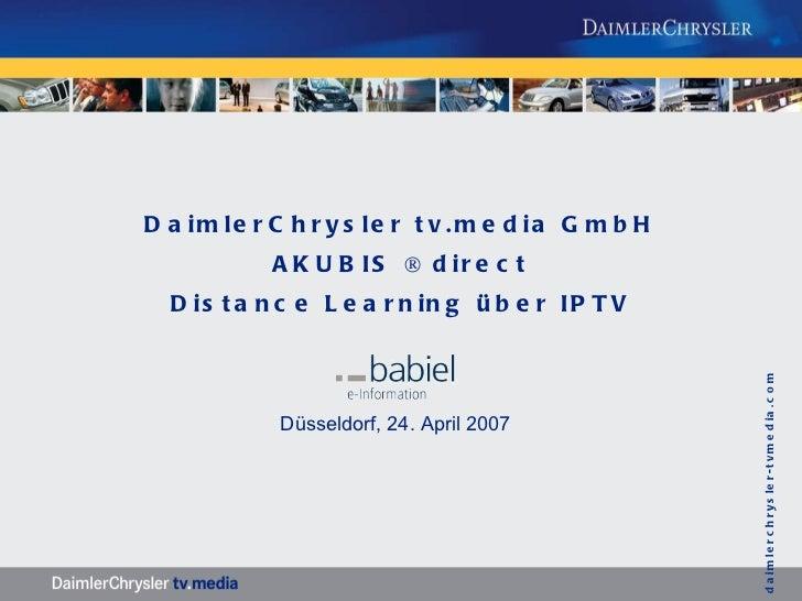 DaimlerChrysler tv.media GmbH AKUBIS ® direct Distance Learning über IPTV Düsseldorf, 24. April 2007    daimlerchrysler-tv...