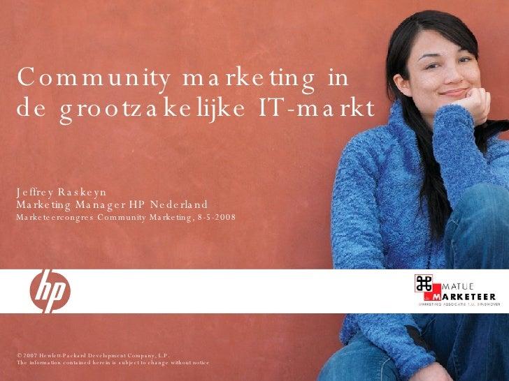 Community marketing in de grootzakelijke IT-markt Jeffrey Raskeyn Marketing Manager HP Nederland Marketeercongres Communit...