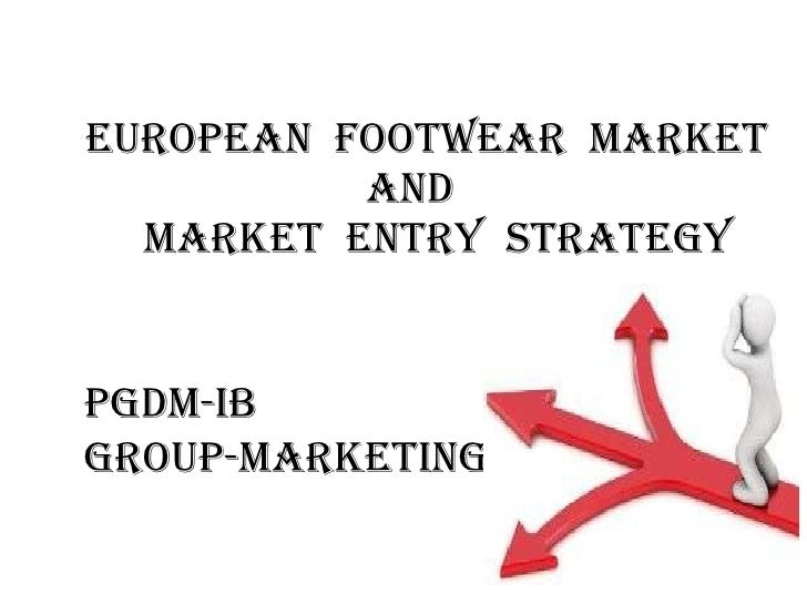 EUROPEAN  FOOTWEAR  MARKET AND   MARKET  ENTRY  STRATEGY PGDM-IB GROUP-MARKETING