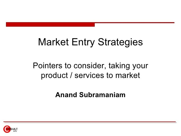Market Entry Strategies  Pointers to consider, taking your   product / services to market        Anand Subramaniam