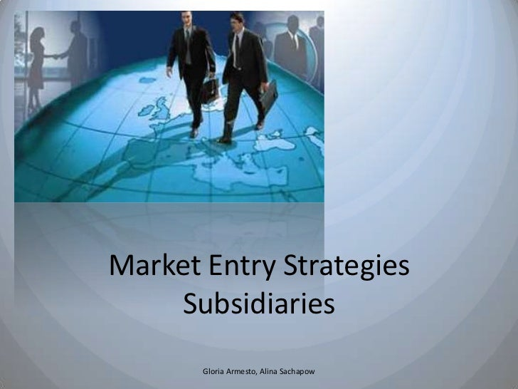Market Entry Strategies     Subsidiaries       Gloria Armesto, Alina Sachapow
