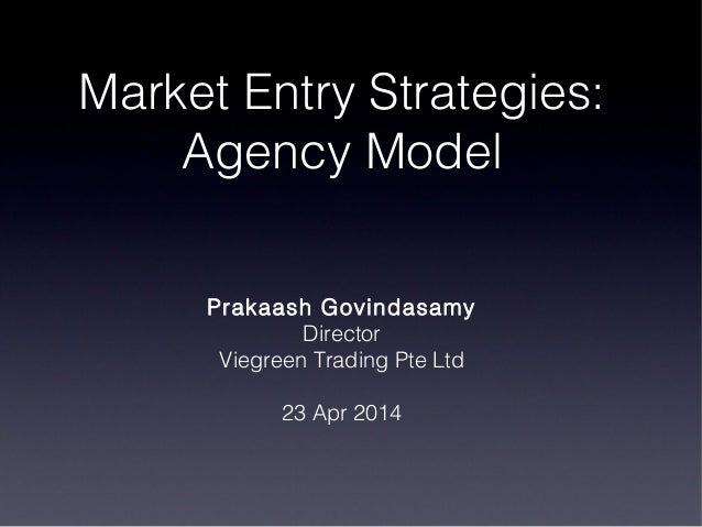 Market Entry Strategies: Agency Model Prakaash Govindasamy Director Viegreen Trading Pte Ltd 23 Apr 2014