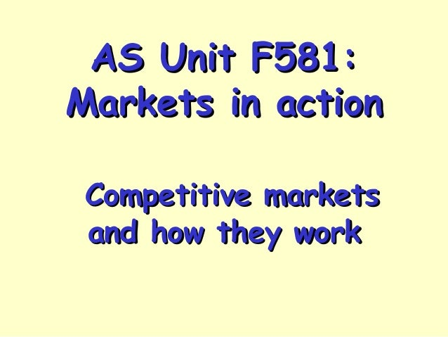 AS Unit F581:AS Unit F581: Markets in actionMarkets in action Competitive marketsCompetitive markets and how they workand ...