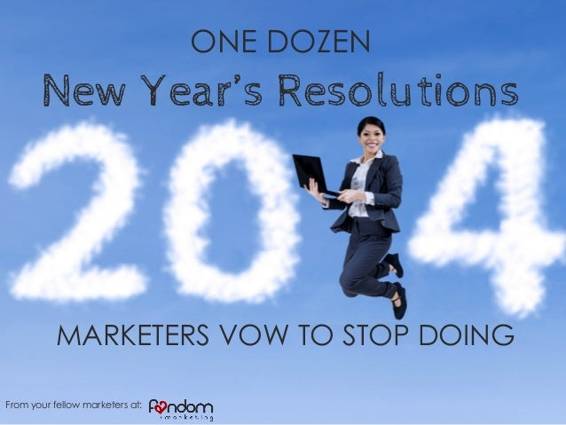 ONE DOZEN  New Year's Resolutions  MARKETERS VOW TO STOP DOING From your fellow marketers at: