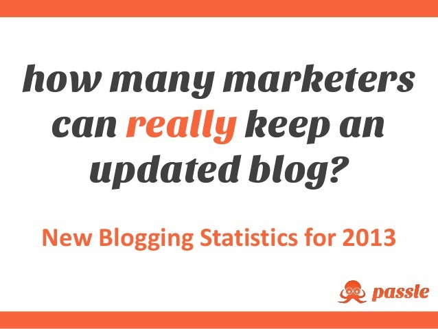 how many marketers can really keep an updated blog? New Blogging Statistics for 2013