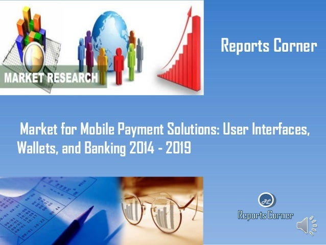 Reports Corner  Market for Mobile Payment Solutions: User Interfaces, Wallets, and Banking 2014 - 2019  RC