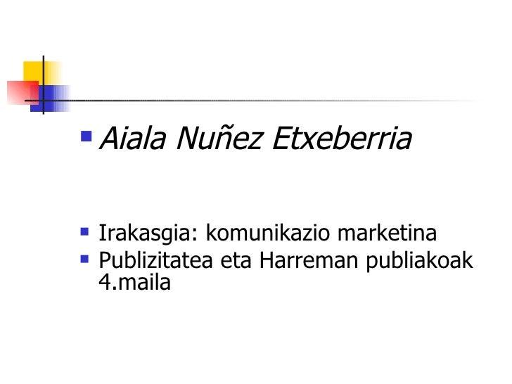<ul><li>Aiala Nuñez Etxeberria </li></ul><ul><li>Irakasgia: komunikazio marketina </li></ul><ul><li>Publizitatea eta Harre...
