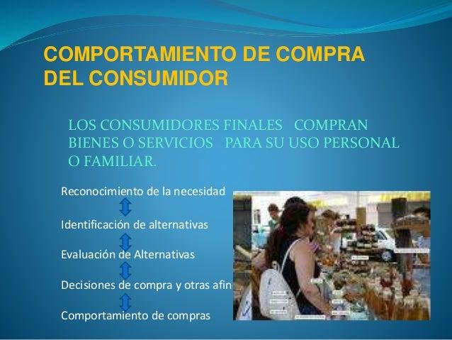 COMPORTAMIENTO DE COMPRA DEL CONSUMIDOR LOS CONSUMIDORES FINALES COMPRAN BIENES O SERVICIOS PARA SU USO PERSONAL O FAMILIA...