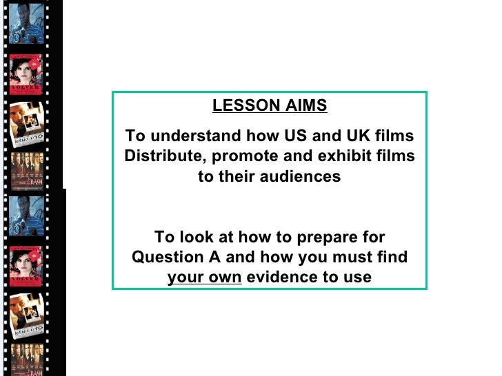 LESSON AIMS To understand how US and UK films Distribute, promote and exhibit films to their audiences To look at how to p...