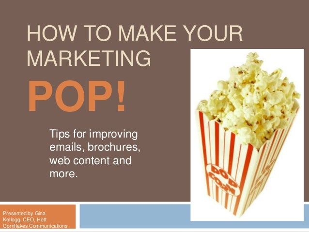 HOW TO MAKE YOURMARKETINGPOP!Tips for improvingemails, brochures,web content andmore.Presented by GinaKellogg, CEO, HottCo...