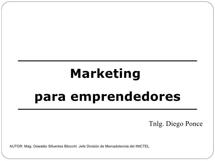 Marketing  para emprendedores AUTOR: Mag. Oswaldo Sifuentes Bitocchi .Jefe División de Mercadotecnia del INICTEL Tnlg. Die...